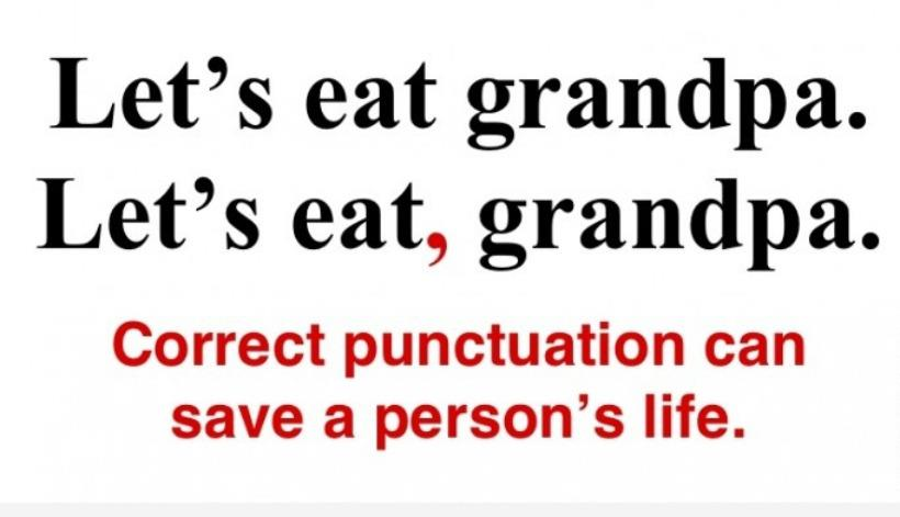 Compare the punctuation: Let's eat, grandpa and Let's eat grandpa. Punctuation can save lives!
